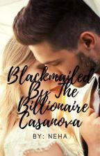 BLACKMAILED BY THE BILLIONAIRE CASANOVA(#wattys2016) by Nehalovesbooks