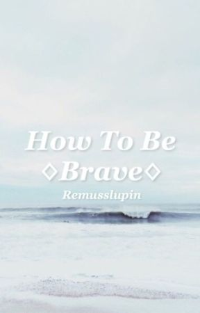 How To Be Brave - Volume I by ssiriusblack