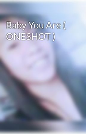 Baby You Are ( ONESHOT ) by Bheybs_Rina