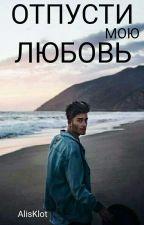 Отпусти мою любовь by AlisKlot