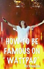 How To Be Famous On Wattpad! by VevaTia