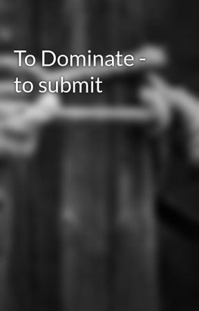 To Dominate - to submit by Pleasurer