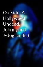 Outside (A Hollywood Undead, Johnny and J-dog fan fic) by Undeadidiot