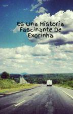 Es Una Historia Fascinante De Exorinha (terminada) by AndreaMPabonH323