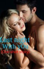 Last Night With You (one shot story) by DirtyPlayerMe