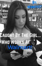 Caught by the girl who works at Walmart by nemo1417