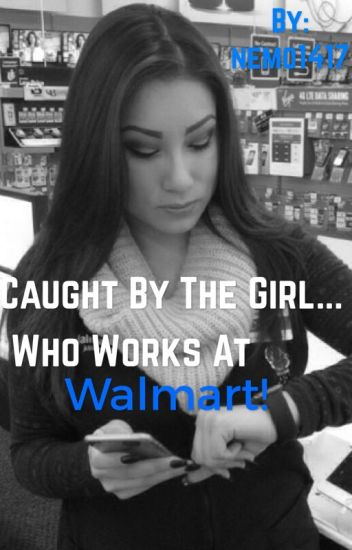 Caught by the girl who works at Walmart