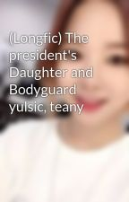 (Longfic) The president's Daughter and Bodyguard yulsic, teany by dark_devjl