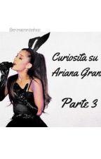 Curiosità su Ariana Grande, parte 3 by arianagrandeshugs
