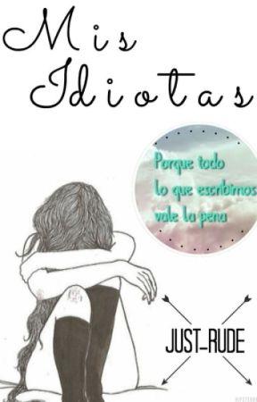 Mis Idiotas // PAUSADA TEMPORALMENTE  by Just_rude