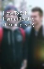 How To Self Harm. (Read to the end please) by lvurel
