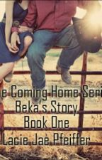 The Coming Home Series- Beka's story, Book One by lpfeiffer92