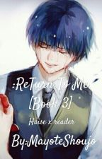 :ReTurn To Me [Haise Sasaki / Kaneki Ken X Reader] Book 3 by Mayote_Shoujo
