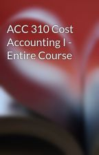 ACC 310 Cost Accounting I - Entire Course by scot1randal