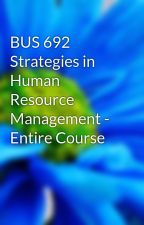 BUS 692 Strategies in Human Resource Management - Entire Course by CabelloDossG