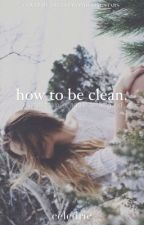 How to Be Clean  by celedric