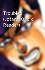Troubled (Jotaro Kujo x Reader) by Mrs-Kujo