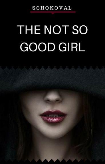 The not so Good Girl