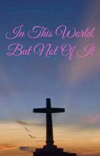 In This World, but Not of it by BelieveInHisLove