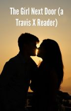 The girl next door (travis valcrumx reader) (book one) by bellabear0311