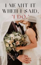 I Meant It When I Said, 'I Do.' (COMPLETED) by CallaLilywriter