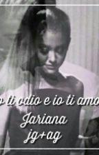 Io Ti Odio e Io Ti Amo {Jariana♡} IN REVISIONE  by Ariana_life