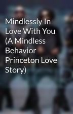 Mindlessly In Love With You (A Mindless Behavior Princeton Love Story) by Castergirl172
