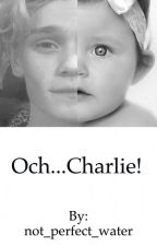Och...Charlie! / C.Lenehan (ZAKOŃCZONE) by not_perfect_water