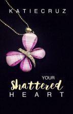 Your Shattered Heart (HIATUS) by katiecruz