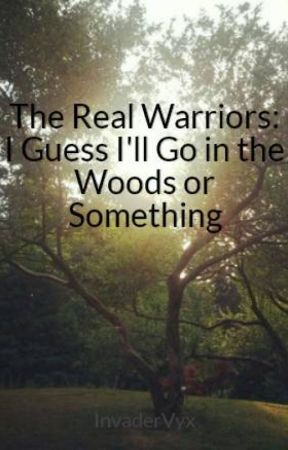 The Real Warriors: I Guess I'll Go in the Woods or Something (sort of spoof) by InvaderVyx