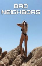 Bad Neighbors  by Cameron-is-my-boo
