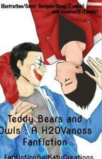 Teddy Bears And Owls : A H2OVanoss Fanfiction #Wattys2016 by KatyCreations