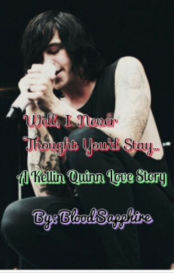 Well, I Never Thought You'd Stay... (A Kellin Quinn Love Story)
