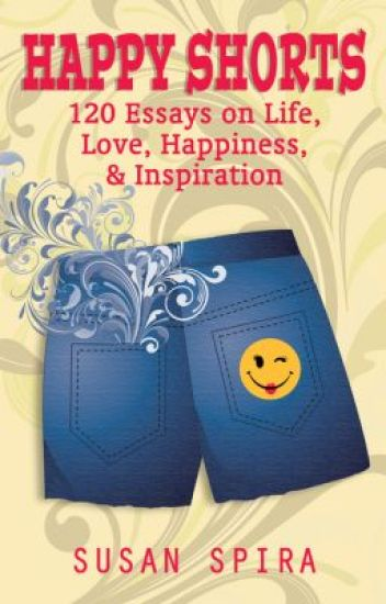 Happy Shorts 120 Essays On Life Love Happiness And Inspiration