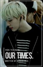 Our Times || Min Yoongi [on hold] by rongberrie