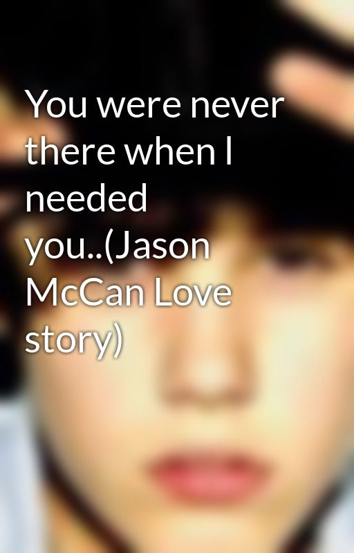 You were never there when l needed you..(Jason McCan Love story) by StephBrown