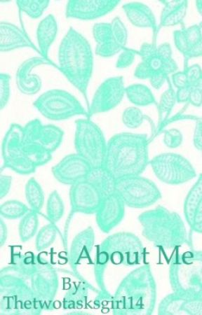 Facts About Me by Thetwotasksgirl14