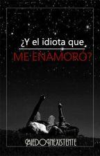 ¿Y el idiota que me enamoró? by MiedoInexistente