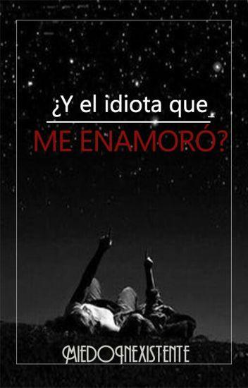 ¿Y el idiota que me enamoró?