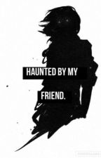 Haunted by my friend by over-the-edge