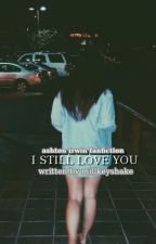I Still Love You || Ashton Irwin Fanfiction  ✔ by Millkeyshake