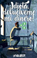 ¡Idiota, Devuélveme Mi Dinero! by SoloFeer