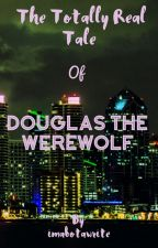 The Totally Real Tale of Douglas the Werewolf by imabotawrite