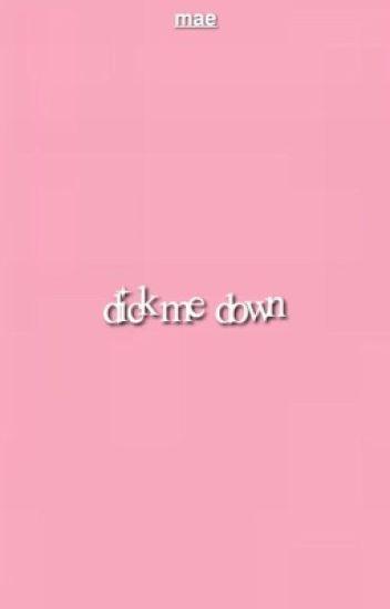 dick me down.