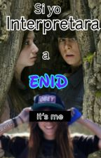 Si Yo Interpretara a Enid by little_girld