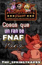 Cosas que haría un gran fan de FNAF ^^ by The_springtrap99