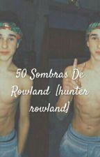 50 Sombras De Rowland  [hunter rowland] by xRowlandx