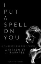I Put A Spell on You (A MAICHARD Fanfiction) by thejraphaelwrites