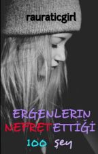 ERGENLERIN NEFRET ETTİĞİ 100 ŞEY by rauraticgirl