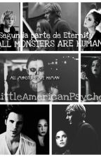 All Monsters Are Human ||Segunda parte de Eternity||{Próximamente} by LittleAmericanPsycho
